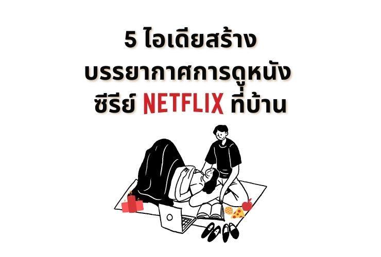 5 ไอเดียสร้างบรรยากาศการดูหนัง ซีรีย์ Netflix ที่บ้าน